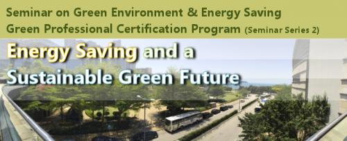Seminar on Green Environment & Energy Saving – Green Professional Certification Program (Seminar Series 2) – Energy Saving and a Sustainable Green Future